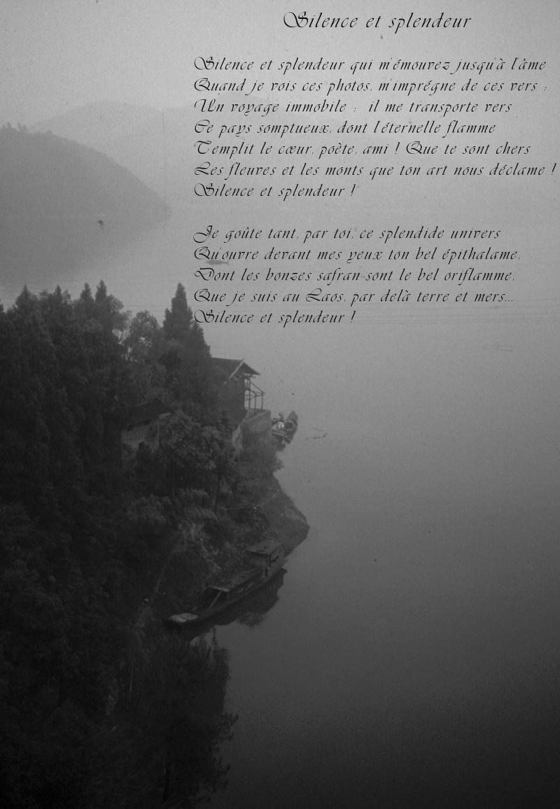 Silence et splendeur / / Silence et splendeur qui m'émouvez jusqu'à l'âme / Quand je vois ces photos, m'imprégne de ces vers ; / Un voyage immobile ; il me transporte vers / Ce pays somptueux, dont l'éternelle flamme / T'emplit le cœur, poète, ami ! Que te sont chers / Les fleuves et les monts que ton art nous déclame ! / Silence et splendeur ! / / Je goûte tant, par toi, ce splendide univers / Qu'ouvre devant mes yeux ton bel épithalame, / Dont les bonzes safran sont le bel oriflamme, / Que je suis au Laos, par delà terre et mers… / Silence et splendeur ! / / Stellamaris