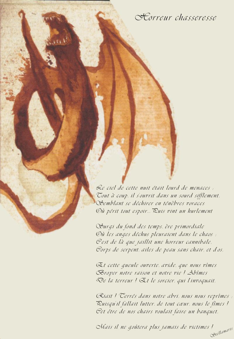 Horreur chasseresse / / Le ciel de cette nuit était lourd de menaces ; / Tout à coup, il s'ouvrit dans un sourd sifflement, / Semblant se déchirer en ténèbres voraces / Où périt tout espoir… Puis vint un hurlement / / Surgi du fond des temps, ère primordiale / Où les anges déchus pleuraient dans le chaos ; / C'est de là que jaillit une horreur cannibale, / Corps de serpent, ailes de peau sans chair, et d'os, / / Et cette gueule ouverte, avide, que nous vîmes / Broyer notre raison et notre vie ! Abîmes / De la terreur ! Et le sorcier, qui l'invoquait, / / Riait ! Terrés dans notre abri, nous nous reprîmes ; / Puisqu'il fallait lutter, de tout cœur, nous le fîmes ! / Cet être de nos chairs voulait faire un banquet, / Mais il ne goûtera plus jamais de victimes ! / / Stellamaris